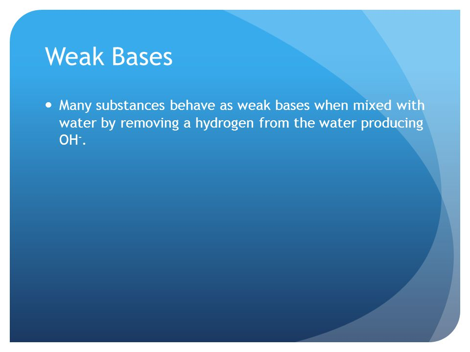 Weak Bases Many substances behave as weak bases when mixed with water by removing a hydrogen from the water producing OH -.