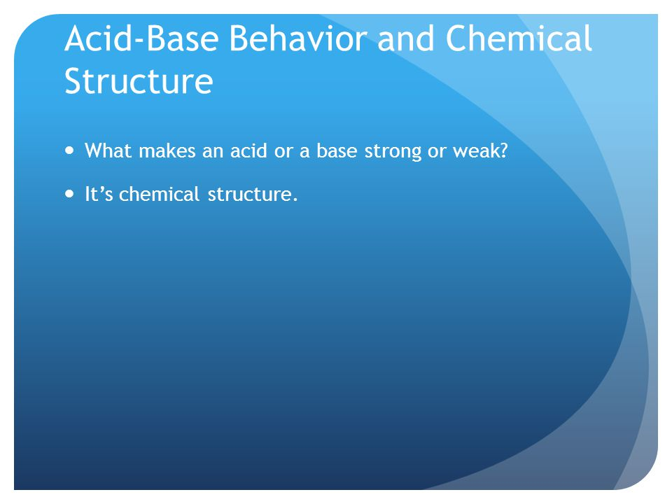 Acid-Base Behavior and Chemical Structure What makes an acid or a base strong or weak.