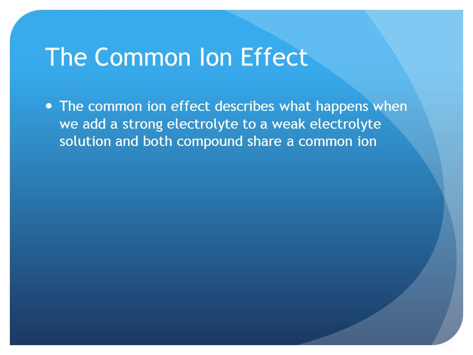 The Common Ion Effect The common ion effect describes what happens when we add a strong electrolyte to a weak electrolyte solution and both compound share a common ion