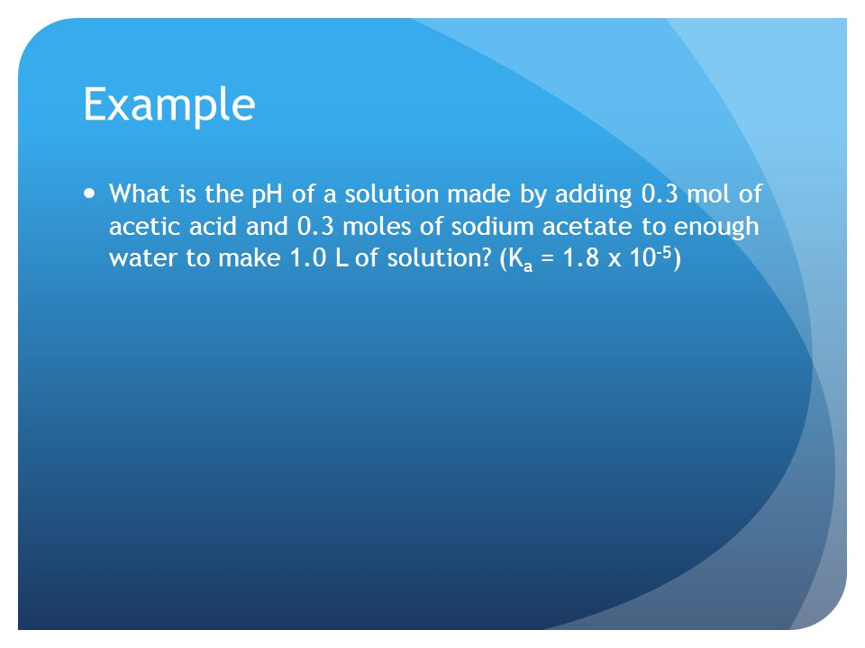 Example What is the pH of a solution made by adding 0.3 mol of acetic acid and 0.3 moles of sodium acetate to enough water to make 1.0 L of solution.