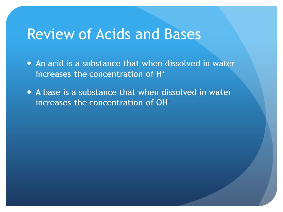Review of Acids and Bases An acid is a substance that when dissolved in water increases the concentration of H + A base is a substance that when dissolved in water increases the concentration of OH -