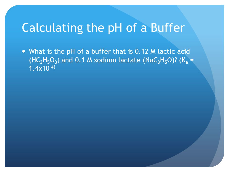 Calculating the pH of a Buffer What is the pH of a buffer that is 0.12 M lactic acid (HC 3 H 5 O 3 ) and 0.1 M sodium lactate (NaC 3 H 5 O).