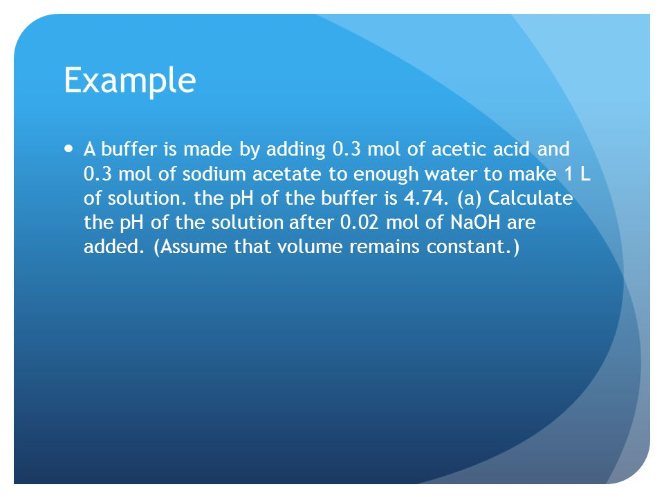 Example A buffer is made by adding 0.3 mol of acetic acid and 0.3 mol of sodium acetate to enough water to make 1 L of solution.
