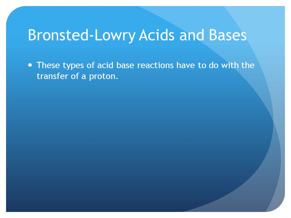 Bronsted-Lowry Acids and Bases These types of acid base reactions have to do with the transfer of a proton.