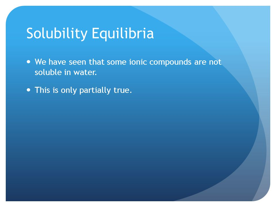 Solubility Equilibria We have seen that some ionic compounds are not soluble in water.