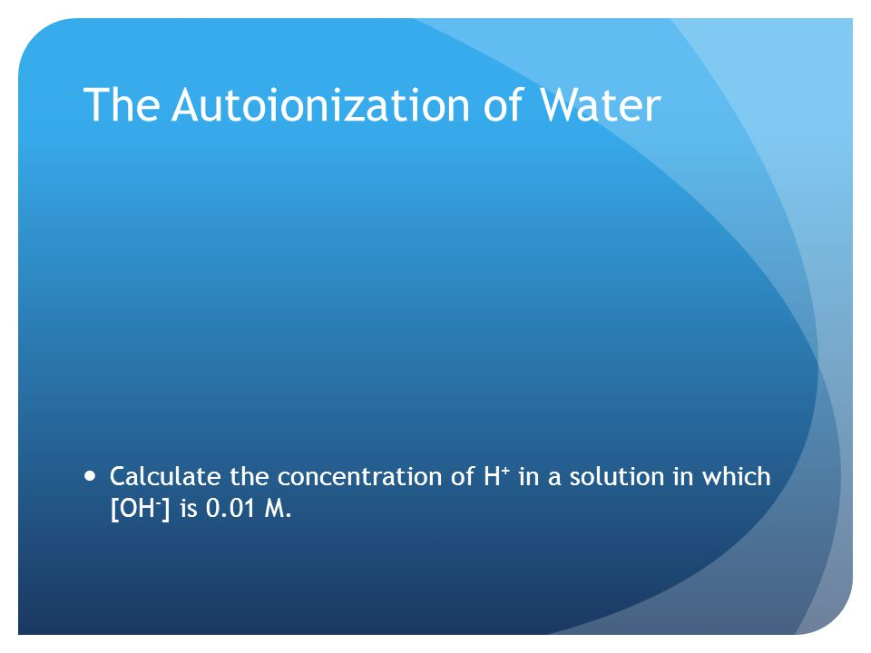 The Autoionization of Water Calculate the concentration of H + in a solution in which [OH - ] is 0.01 M.