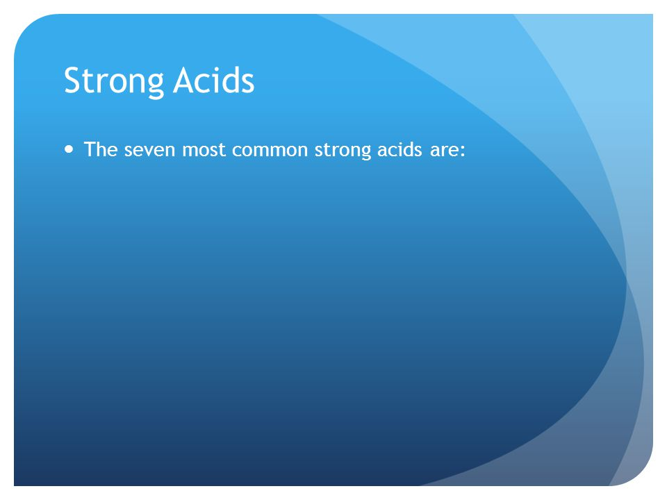 Strong Acids The seven most common strong acids are:
