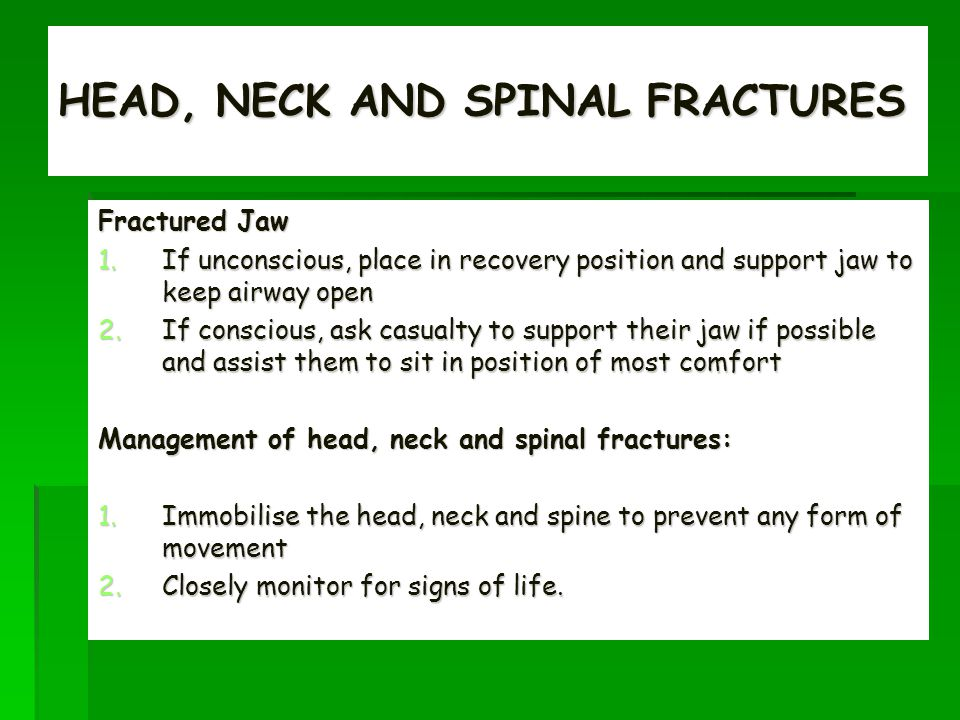 HEAD, NECK AND SPINAL FRACTURES Fractured Jaw 1.If unconscious, place in recovery position and support jaw to keep airway open 2.If conscious, ask casualty to support their jaw if possible and assist them to sit in position of most comfort Management of head, neck and spinal fractures: 1.Immobilise the head, neck and spine to prevent any form of movement 2.Closely monitor for signs of life.