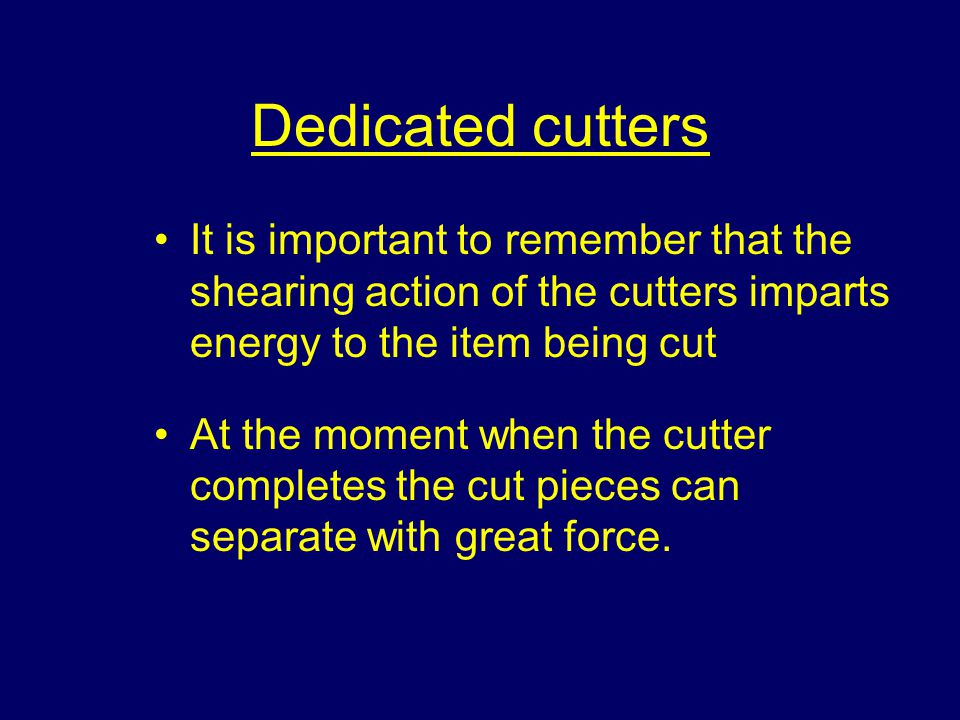 Dedicated cutters It is important to remember that the shearing action of the cutters imparts energy to the item being cut At the moment when the cutter completes the cut pieces can separate with great force.