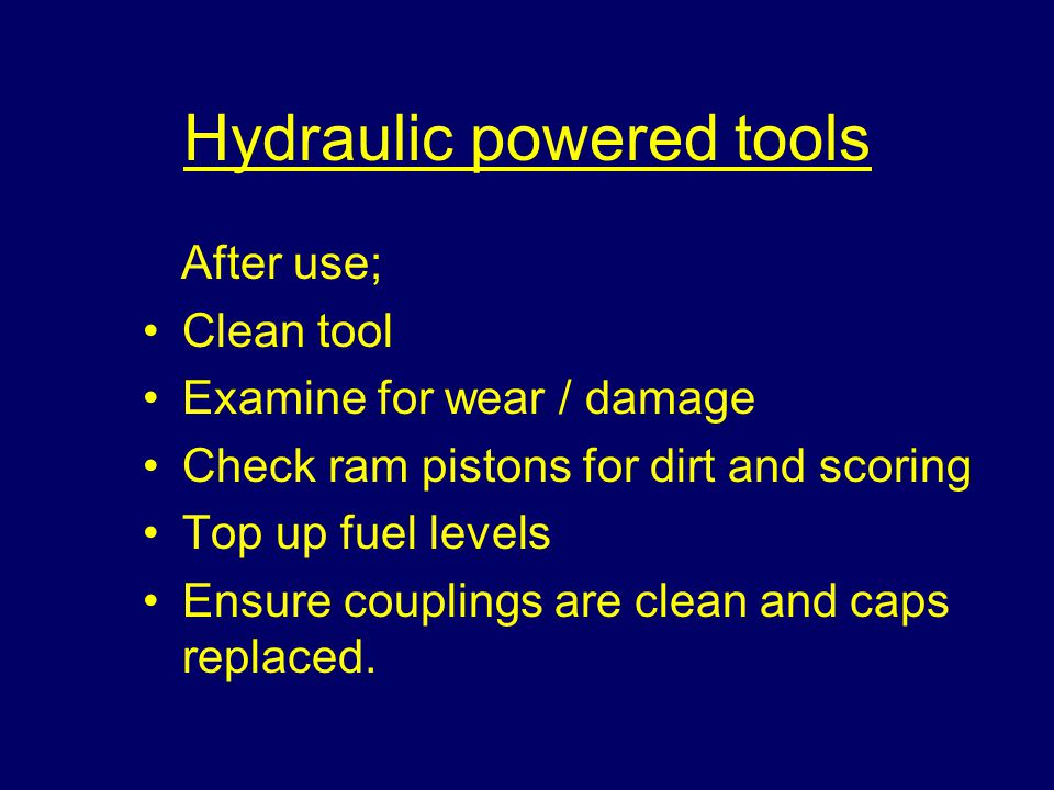 Hydraulic powered tools After use; Clean tool Examine for wear / damage Check ram pistons for dirt and scoring Top up fuel levels Ensure couplings are clean and caps replaced.