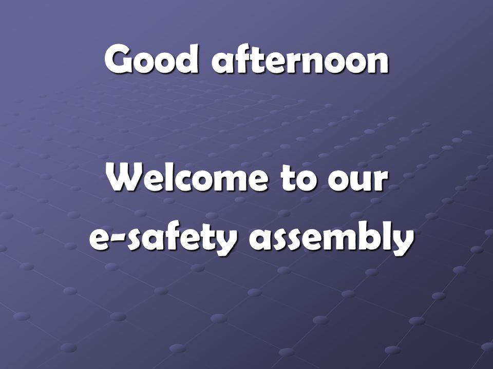 Good afternoon Welcome to our e-safety assembly e-safety assembly
