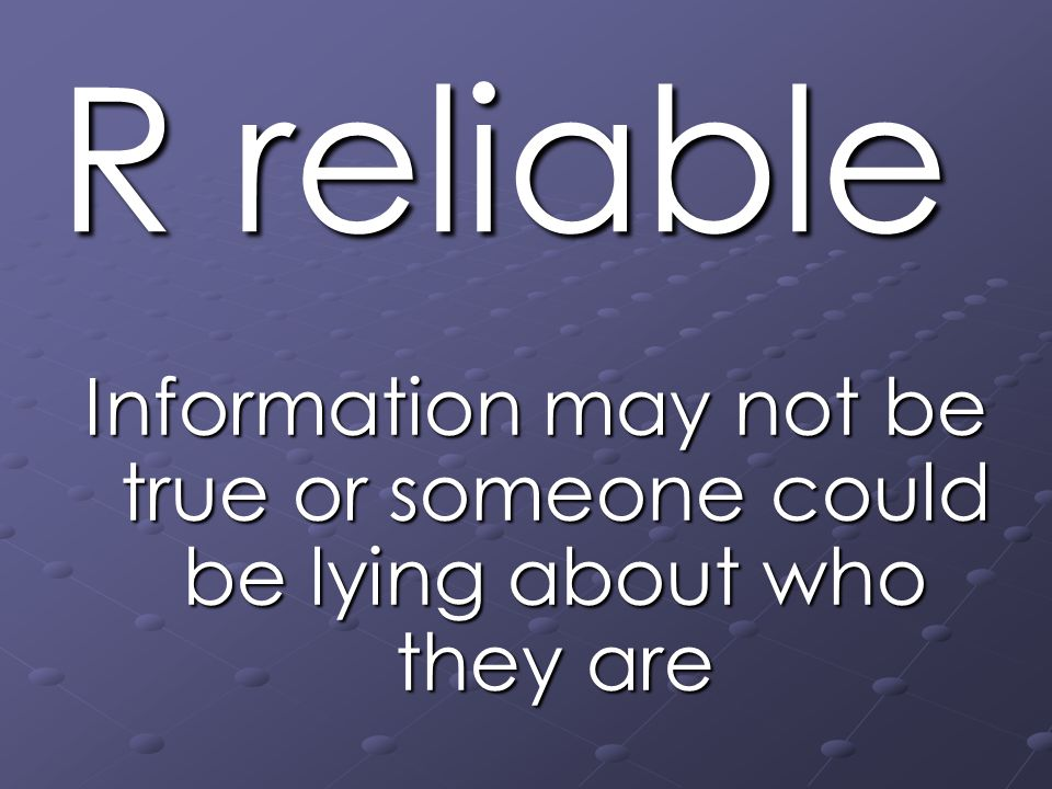 R reliable Information may not be true or someone could be lying about who they are
