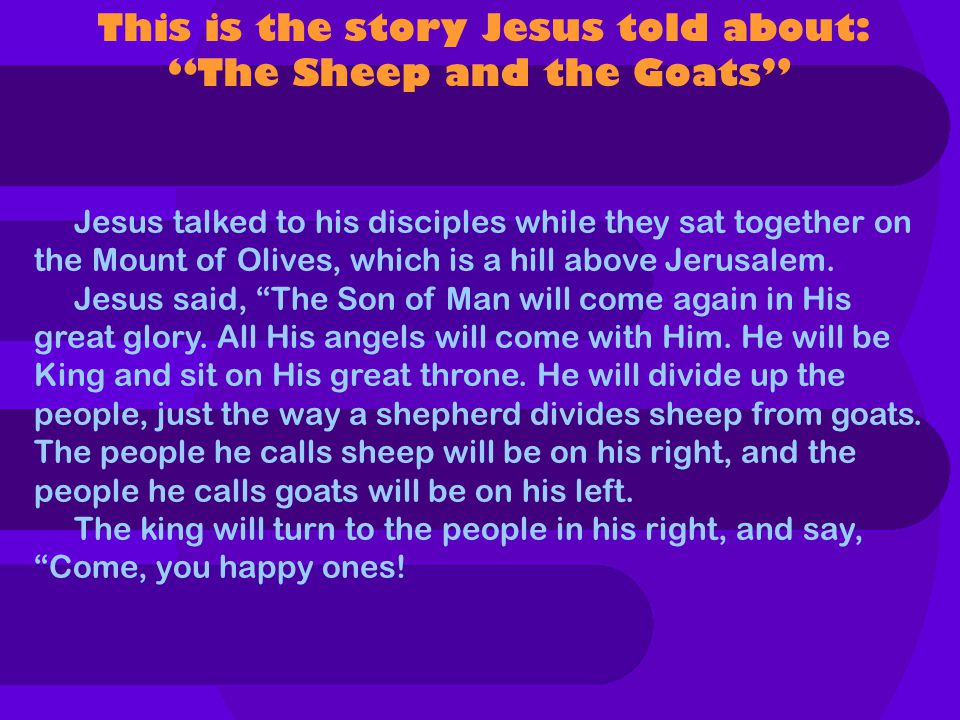 This is the story Jesus told about: The Sheep and the Goats Jesus talked to his disciples while they sat together on the Mount of Olives, which is a hill above Jerusalem.
