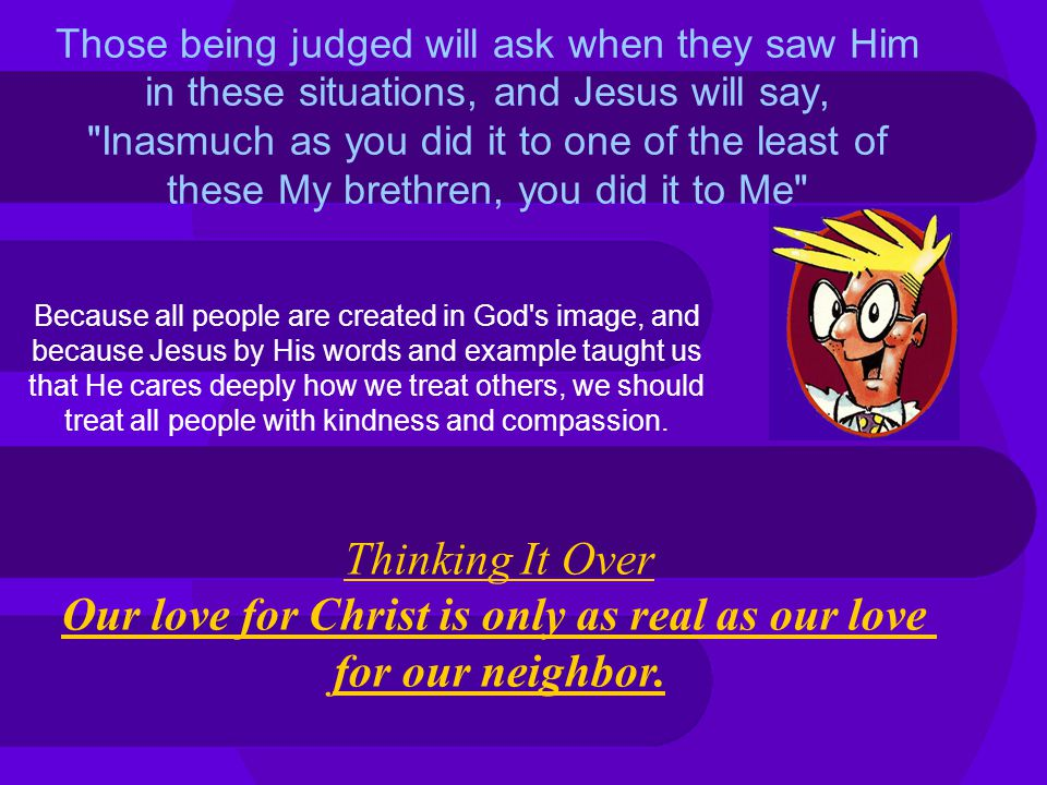 Those being judged will ask when they saw Him in these situations, and Jesus will say, Inasmuch as you did it to one of the least of these My brethren, you did it to Me Because all people are created in God s image, and because Jesus by His words and example taught us that He cares deeply how we treat others, we should treat all people with kindness and compassion.
