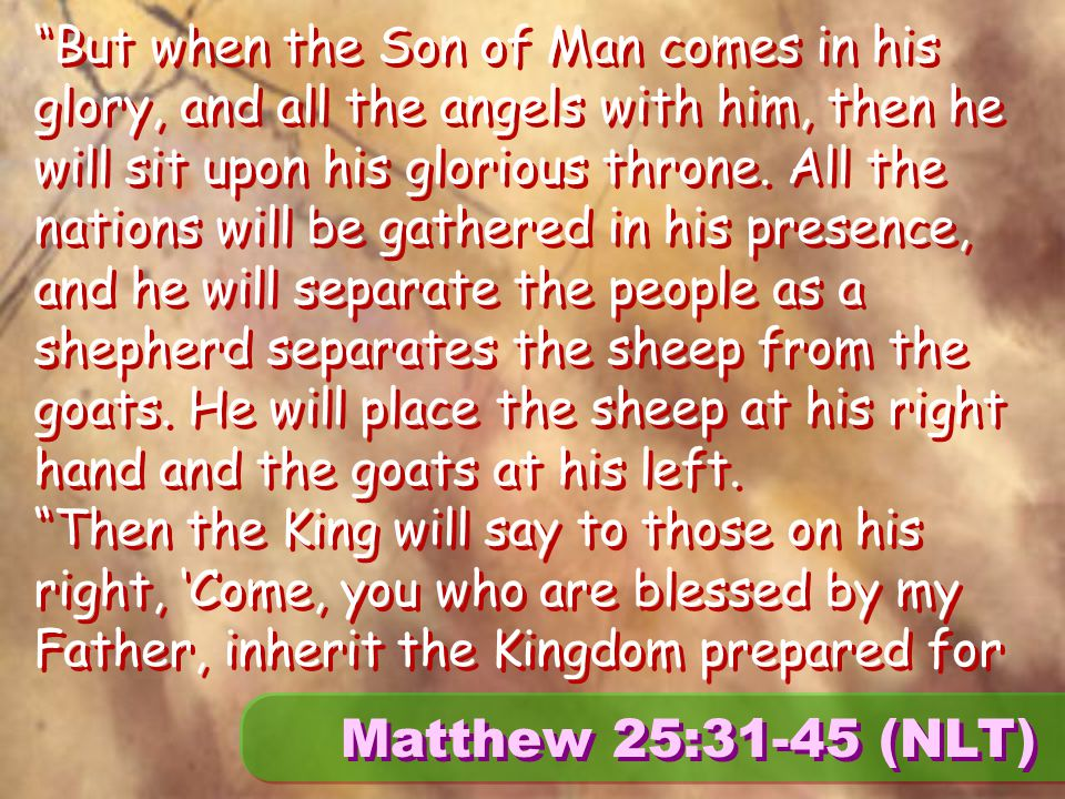 Matthew 25:31-45 (NLT) But when the Son of Man comes in his glory, and all the angels with him, then he will sit upon his glorious throne.