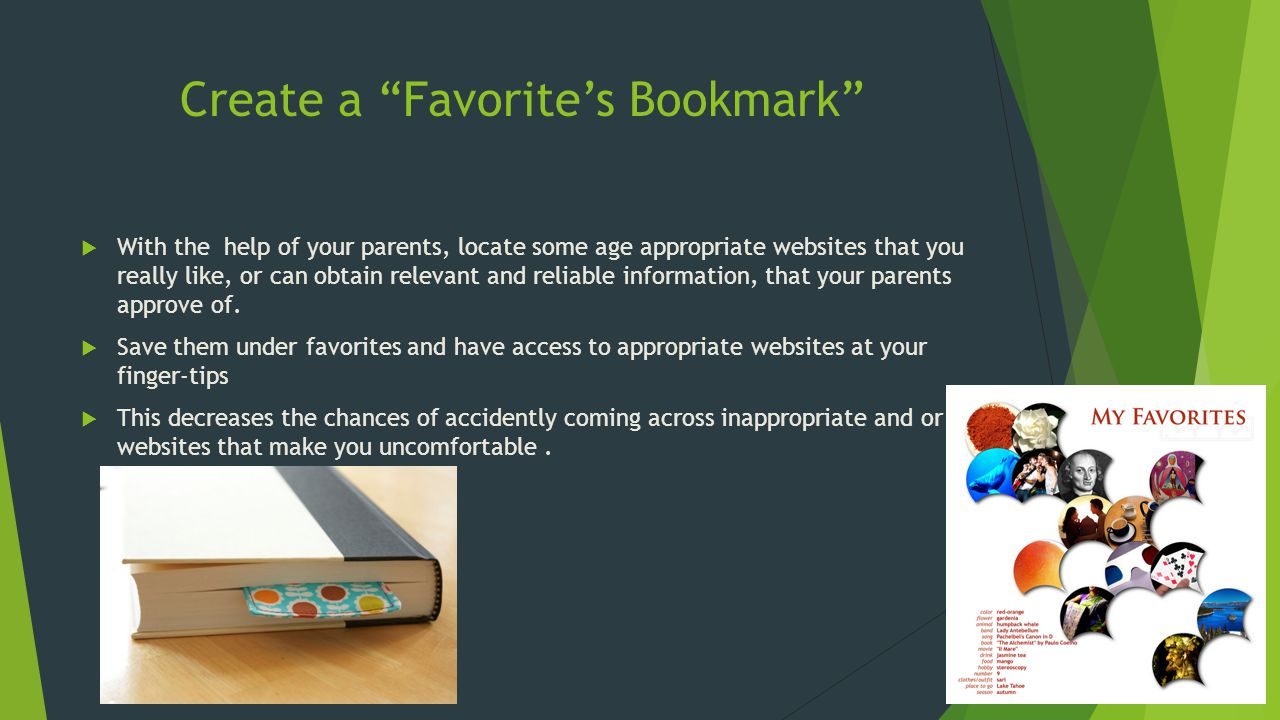 Create a Favorite's Bookmark  With the help of your parents, locate some age appropriate websites that you really like, or can obtain relevant and reliable information, that your parents approve of.