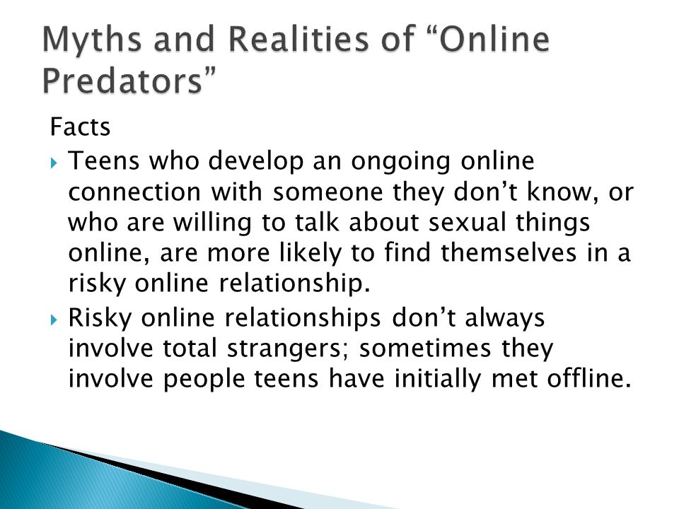 Facts  Teens who develop an ongoing online connection with someone they don't know, or who are willing to talk about sexual things online, are more likely to find themselves in a risky online relationship.