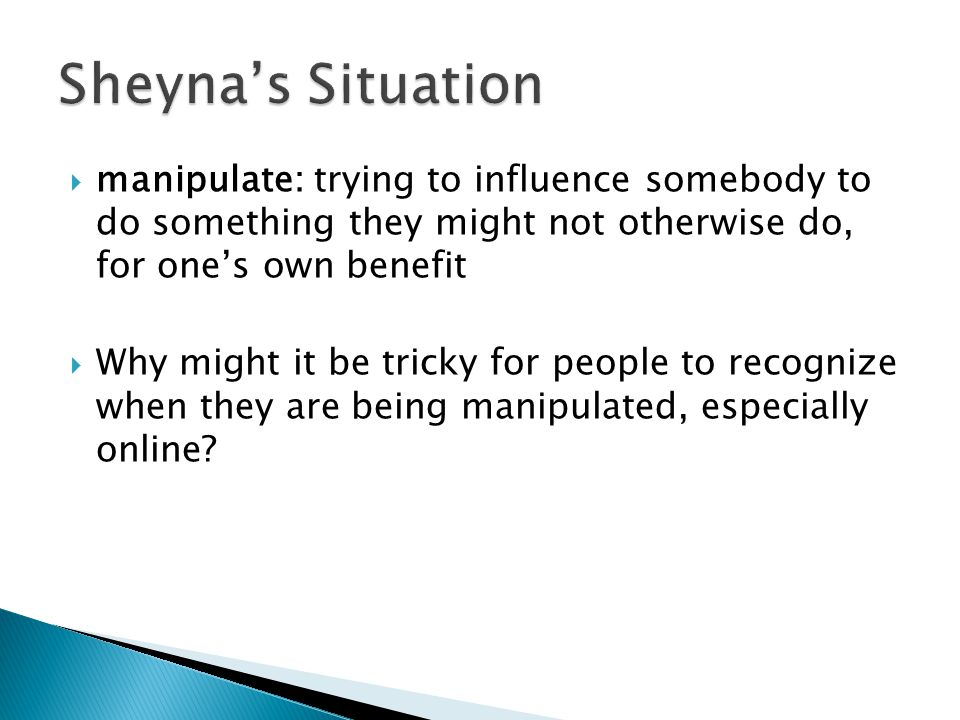  manipulate: trying to influence somebody to do something they might not otherwise do, for one's own benefit  Why might it be tricky for people to recognize when they are being manipulated, especially online