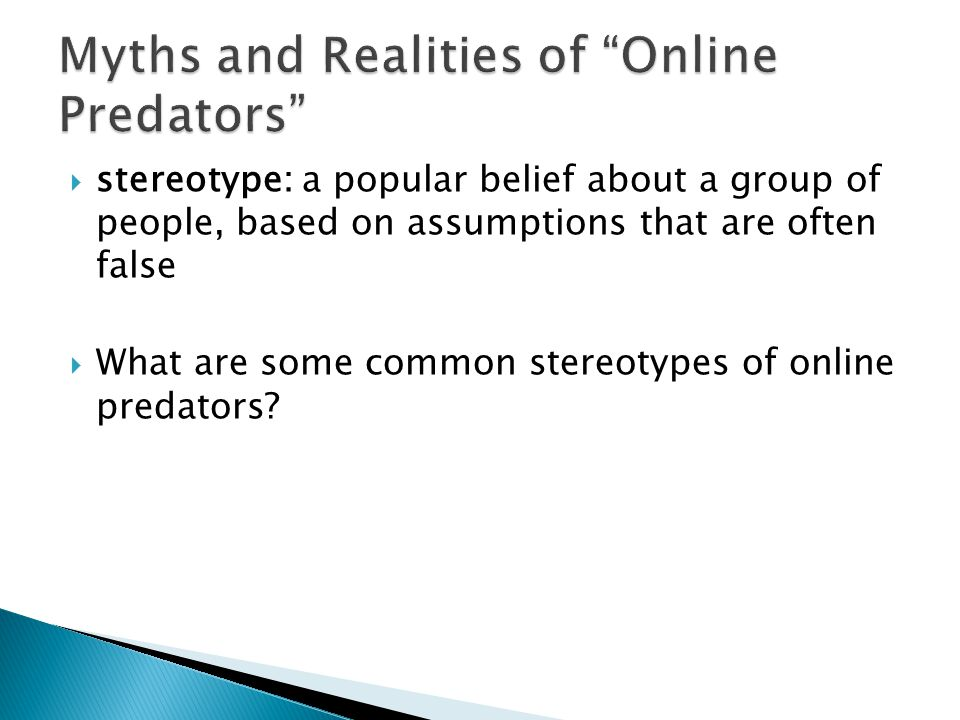  stereotype: a popular belief about a group of people, based on assumptions that are often false  What are some common stereotypes of online predators