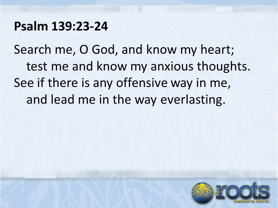 Psalm 139:23-24 Search me, O God, and know my heart; test me and know my anxious thoughts.