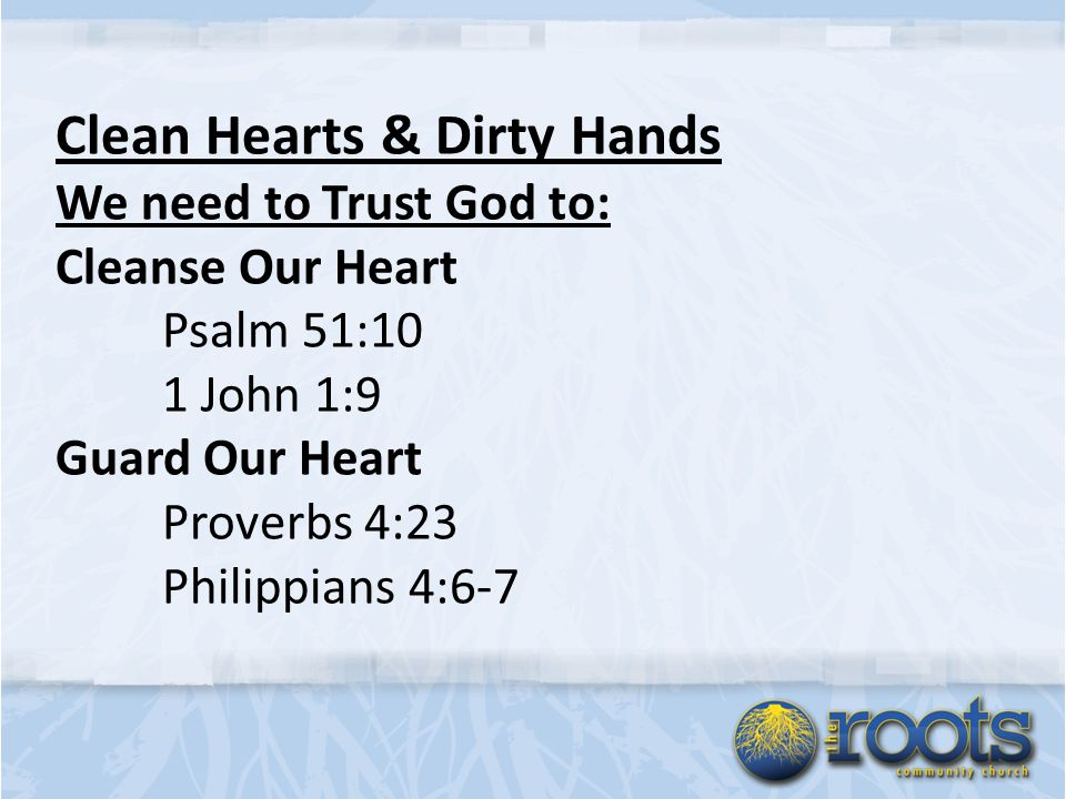 Clean Hearts & Dirty Hands We need to Trust God to: Cleanse Our Heart Psalm 51:10 1 John 1:9 Guard Our Heart Proverbs 4:23 Philippians 4:6-7