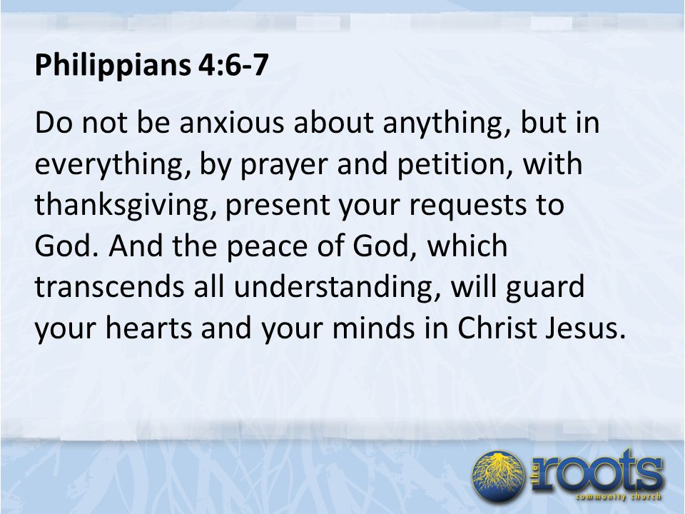 Philippians 4:6-7 Do not be anxious about anything, but in everything, by prayer and petition, with thanksgiving, present your requests to God.