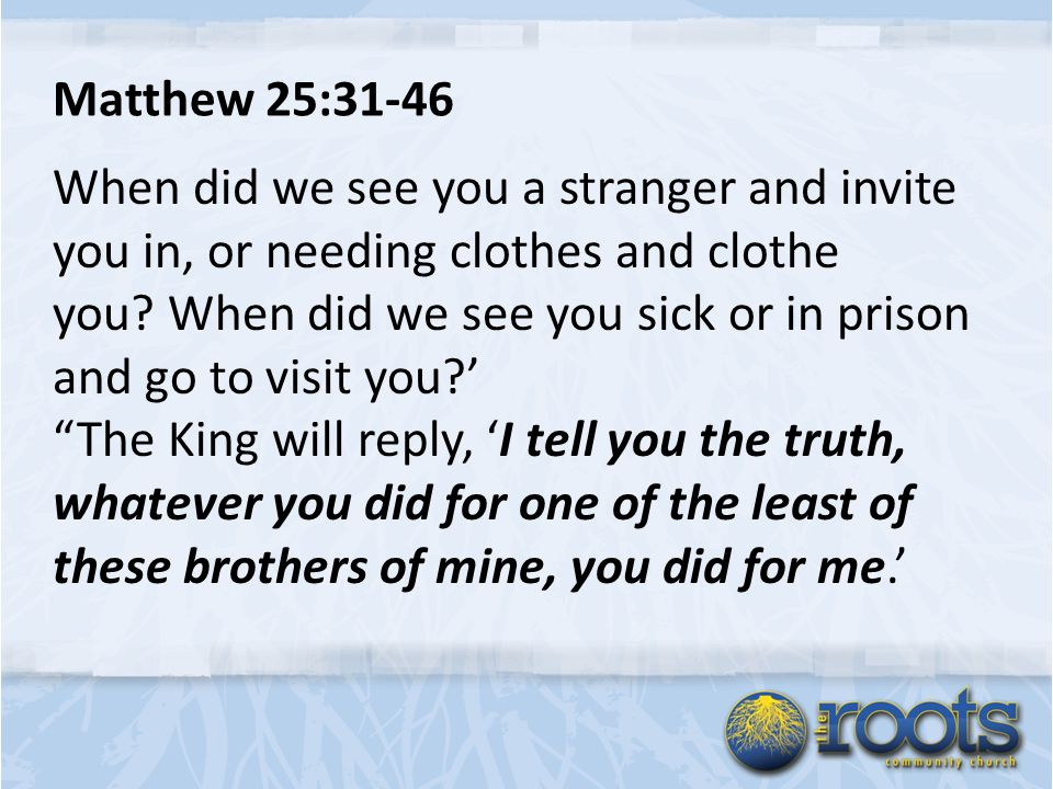 Matthew 25:31-46 When did we see you a stranger and invite you in, or needing clothes and clothe you.