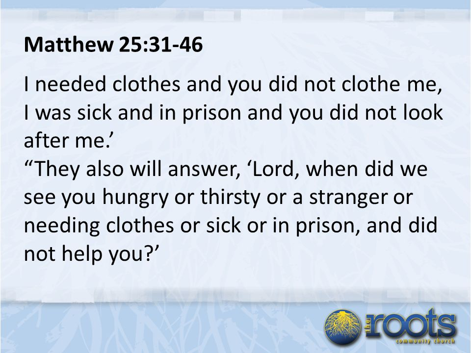 Matthew 25:31-46 I needed clothes and you did not clothe me, I was sick and in prison and you did not look after me.' They also will answer, 'Lord, when did we see you hungry or thirsty or a stranger or needing clothes or sick or in prison, and did not help you '