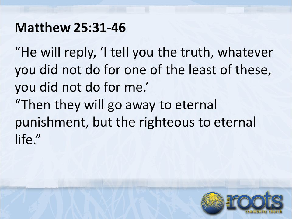 Matthew 25:31-46 He will reply, 'I tell you the truth, whatever you did not do for one of the least of these, you did not do for me.' Then they will go away to eternal punishment, but the righteous to eternal life.