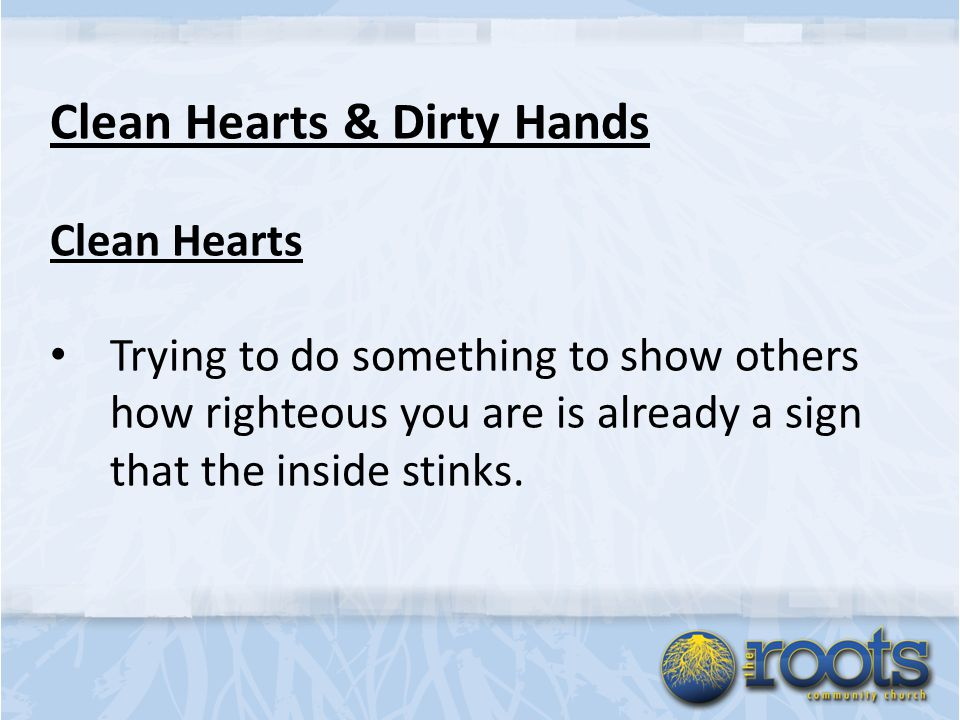 Clean Hearts & Dirty Hands Clean Hearts Trying to do something to show others how righteous you are is already a sign that the inside stinks.