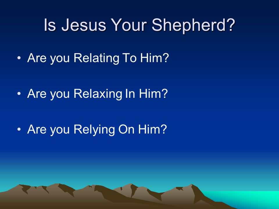 Is Jesus Your Shepherd Are you Relating To Him Are you Relaxing In Him Are you Relying On Him