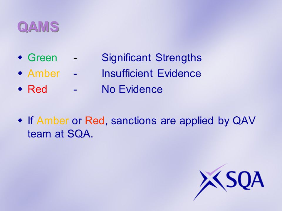 QAMS  Green - Significant Strengths  Amber - Insufficient Evidence  Red - No Evidence  If Amber or Red, sanctions are applied by QAV team at SQA.