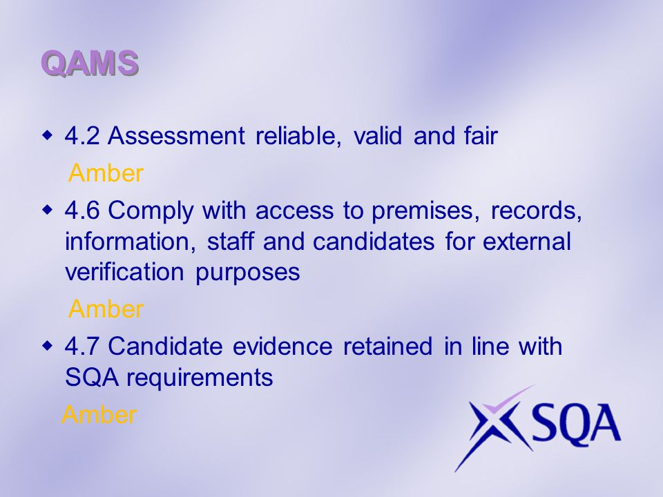 QAMS  4.2 Assessment reliable, valid and fair Amber  4.6 Comply with access to premises, records, information, staff and candidates for external verification purposes Amber  4.7 Candidate evidence retained in line with SQA requirements Amber