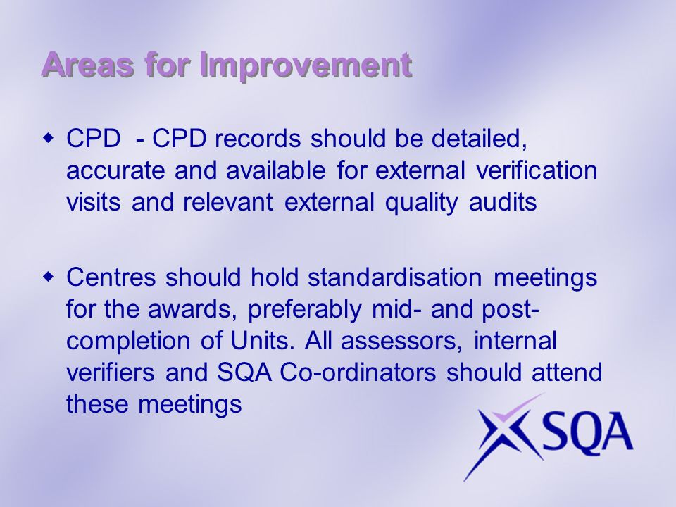 Areas for Improvement  CPD - CPD records should be detailed, accurate and available for external verification visits and relevant external quality audits  Centres should hold standardisation meetings for the awards, preferably mid- and post- completion of Units.