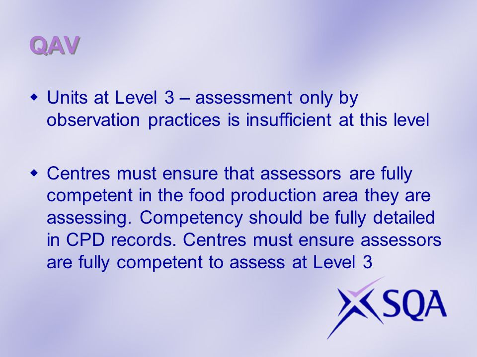 QAV  Units at Level 3 – assessment only by observation practices is insufficient at this level  Centres must ensure that assessors are fully competent in the food production area they are assessing.