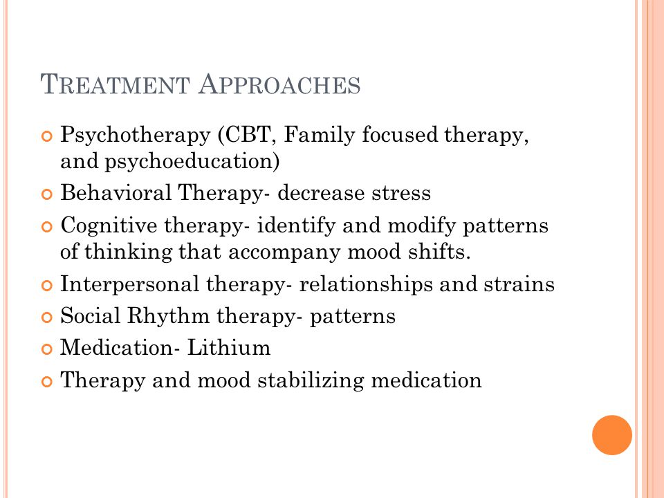 T REATMENT A PPROACHES Psychotherapy (CBT, Family focused therapy, and psychoeducation) Behavioral Therapy- decrease stress Cognitive therapy- identify and modify patterns of thinking that accompany mood shifts.