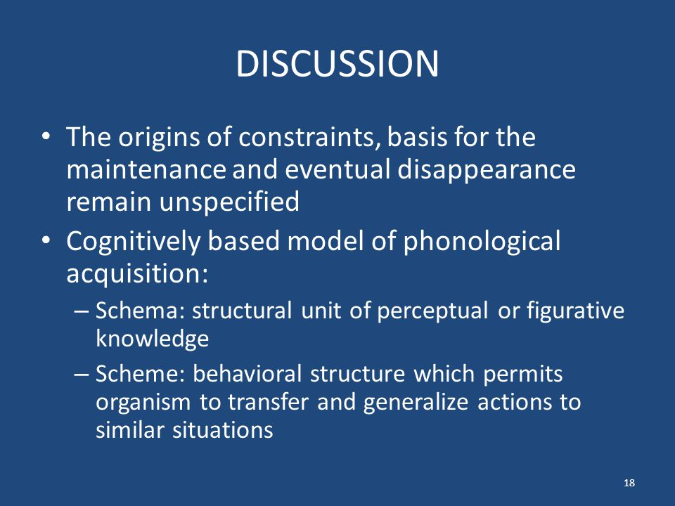 DISCUSSION The origins of constraints, basis for the maintenance and eventual disappearance remain unspecified Cognitively based model of phonological acquisition: – Schema: structural unit of perceptual or figurative knowledge – Scheme: behavioral structure which permits organism to transfer and generalize actions to similar situations 18