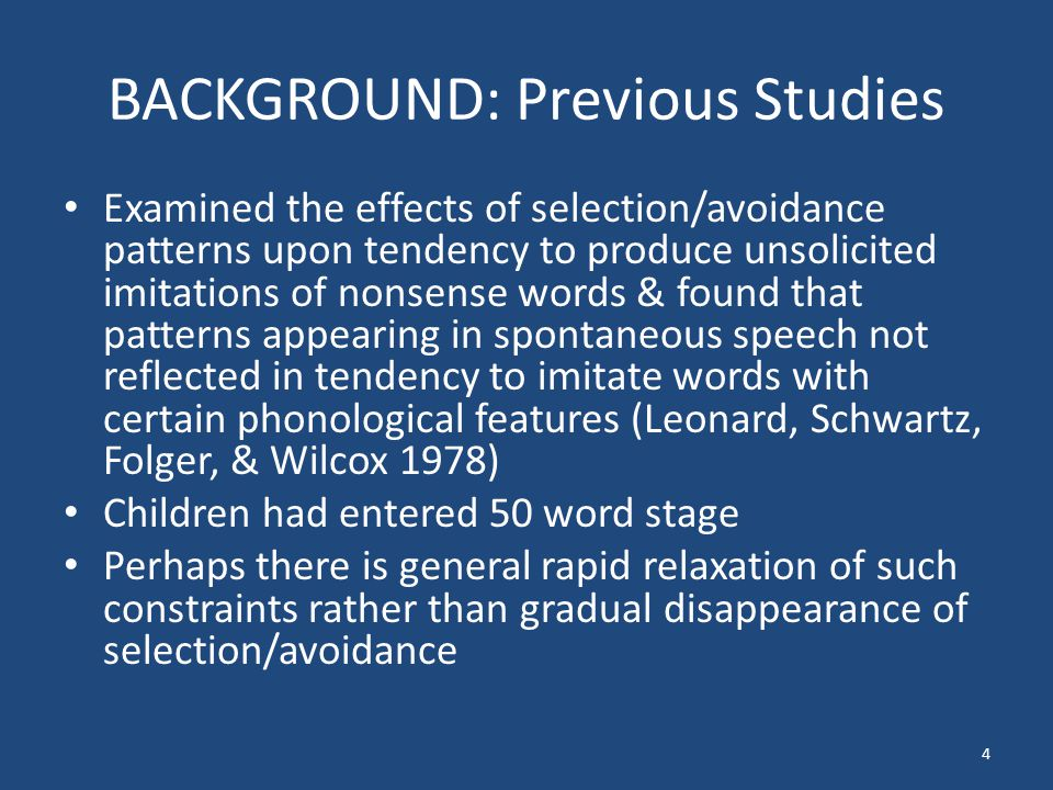 BACKGROUND: Previous Studies Examined the effects of selection/avoidance patterns upon tendency to produce unsolicited imitations of nonsense words & found that patterns appearing in spontaneous speech not reflected in tendency to imitate words with certain phonological features (Leonard, Schwartz, Folger, & Wilcox 1978) Children had entered 50 word stage Perhaps there is general rapid relaxation of such constraints rather than gradual disappearance of selection/avoidance 4