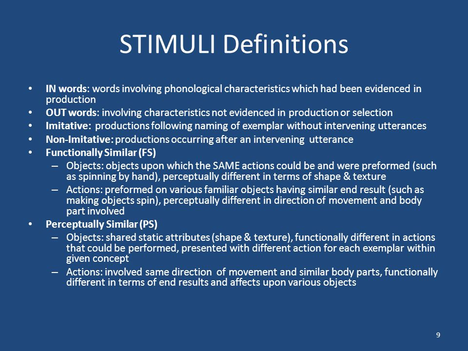 STIMULI Definitions IN words: words involving phonological characteristics which had been evidenced in production OUT words: involving characteristics not evidenced in production or selection Imitative: productions following naming of exemplar without intervening utterances Non-Imitative: productions occurring after an intervening utterance Functionally Similar (FS) – Objects: objects upon which the SAME actions could be and were preformed (such as spinning by hand), perceptually different in terms of shape & texture – Actions: preformed on various familiar objects having similar end result (such as making objects spin), perceptually different in direction of movement and body part involved Perceptually Similar (PS) – Objects: shared static attributes (shape & texture), functionally different in actions that could be performed, presented with different action for each exemplar within given concept – Actions: involved same direction of movement and similar body parts, functionally different in terms of end results and affects upon various objects 9