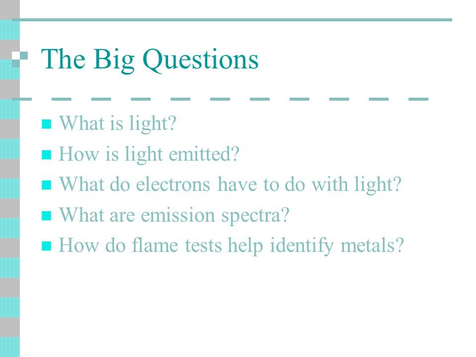 The Big Questions What is light. How is light emitted.