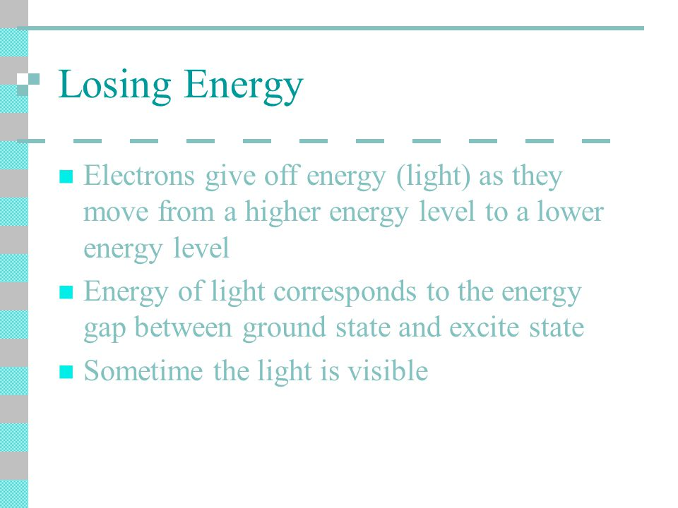 Losing Energy Electrons give off energy (light) as they move from a higher energy level to a lower energy level Energy of light corresponds to the energy gap between ground state and excite state Sometime the light is visible