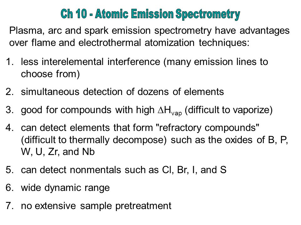 1.less interelemental interference (many emission lines to choose from) 2.simultaneous detection of dozens of elements 3.good for compounds with high  H vap (difficult to vaporize) 4.can detect elements that form refractory compounds (difficult to thermally decompose) such as the oxides of B, P, W, U, Zr, and Nb 5.can detect nonmentals such as Cl, Br, I, and S 6.wide dynamic range 7.no extensive sample pretreatment Plasma, arc and spark emission spectrometry have advantages over flame and electrothermal atomization techniques: