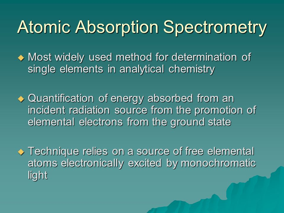 Atomic Absorption Spectrometry  Most widely used method for determination of single elements in analytical chemistry  Quantification of energy absorbed from an incident radiation source from the promotion of elemental electrons from the ground state  Technique relies on a source of free elemental atoms electronically excited by monochromatic light