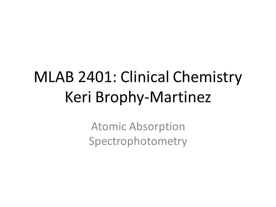 MLAB 2401: Clinical Chemistry Keri Brophy-Martinez Atomic Absorption Spectrophotometry
