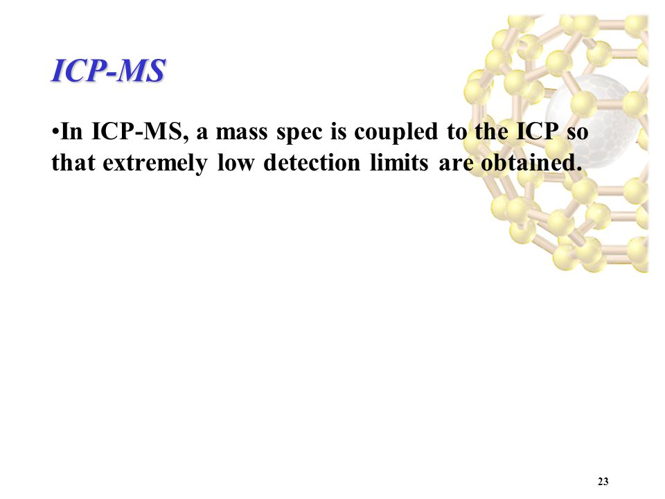 23 ICP-MS In ICP-MS, a mass spec is coupled to the ICP so that extremely low detection limits are obtained.