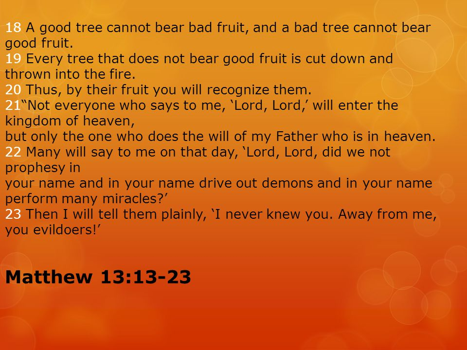 18 A good tree cannot bear bad fruit, and a bad tree cannot bear good fruit.
