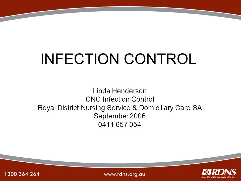 INFECTION CONTROL Linda Henderson CNC Infection Control Royal District Nursing Service & Domiciliary Care SA September