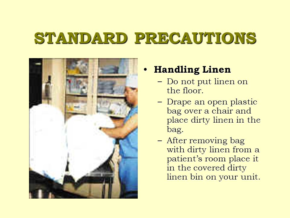 STANDARD PRECAUTIONS Sharps Sharps – Never recap used needles – Deposit sharps in the sharps container immediately after use – Call housekeeping to come and replace the sharps container when it is half full