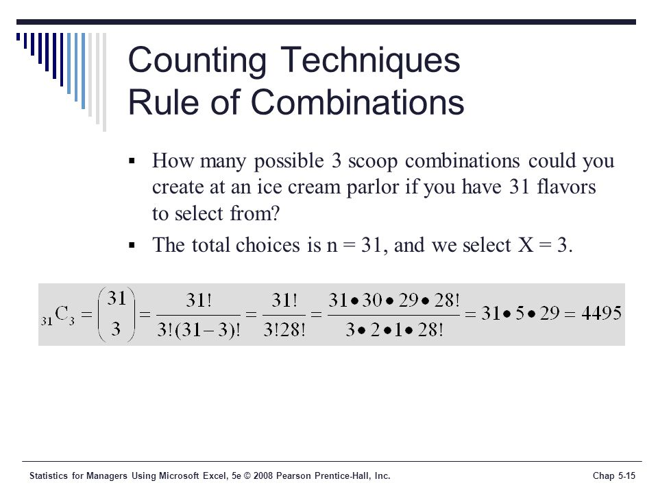 Statistics for Managers Using Microsoft Excel, 5e © 2008 Pearson Prentice-Hall, Inc.Chap 5-15 Counting Techniques Rule of Combinations  How many possible 3 scoop combinations could you create at an ice cream parlor if you have 31 flavors to select from.
