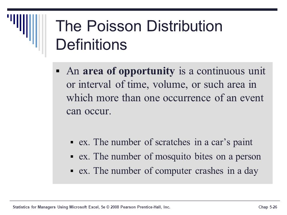 Statistics for Managers Using Microsoft Excel, 5e © 2008 Pearson Prentice-Hall, Inc.Chap 5-26 The Poisson Distribution Definitions  An area of opportunity is a continuous unit or interval of time, volume, or such area in which more than one occurrence of an event can occur.